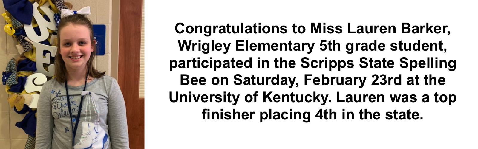 Congratulations to Miss Lauren Barker, Wrigley Elementary 5th grade student, participated in the Scripps State Spelling Bee on Saturday, February 23rd at the University of Kentucky. Lauren was a top finisher placing 4th in the state.